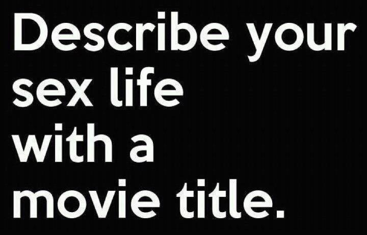 Describe your sex life with a movie title